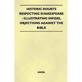 Historic Doubts Respecting Shakespeare  Illustrating Infidel Objections Against The Bible by Anon