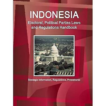 Indonesia Electoral Political Parties Laws and Regulations Handbook  Strategic Information Regulations Procedures by IBP & Inc.