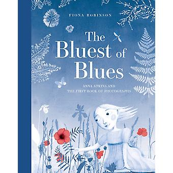 Bluest of Blues Anna Atkins and the First Book of Photograp by Fiona Robinson