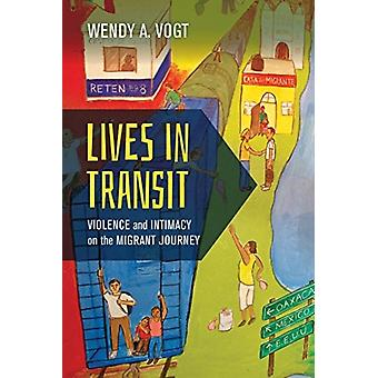 Lives in Transit  Violence and Intimacy on the Migrant Journey by Wendy A Vogt