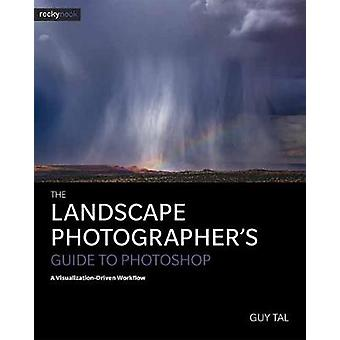 Landscape Photographers Guide to Photoshop by Guy Tal