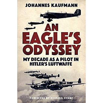 An Eagle's Odyssey - My Decade as a Pilot in Hitler's Luftwaffe by Joh