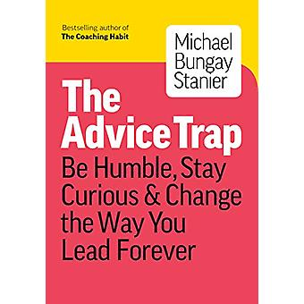 The Advice Trap - Be Humble - Stay Curious & Change the Way You Le