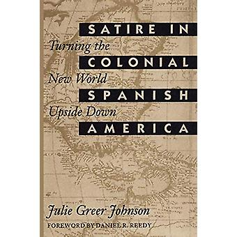 Satire in Colonial Spanish America - Turning the New World Upside Down