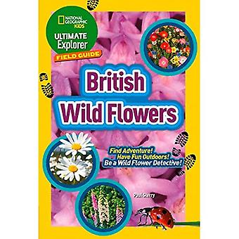 British Wild Flowers: Find Adventure! Have Fun Outdoors! Be a Wild Flower� Detective! (Ultimate Explorer Field Guides) (Ultimate Explorer Field Guides)