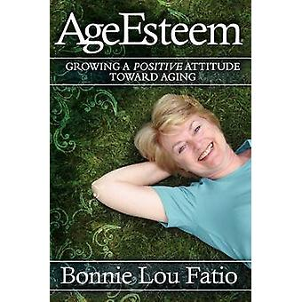 AgeEsteem - Growing a Positive Attitude Toward Aging by Bonnie Lou Fat
