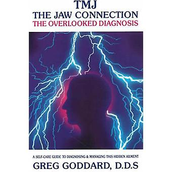 TMJ  The Jaw Connection  The Overlooked Diagnosis by Greg Goddard