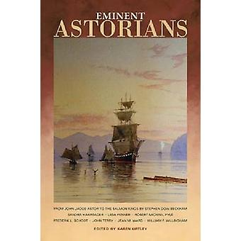 Eminent Astorians - From John Jacob Astor to the Salmon Kings by Karen