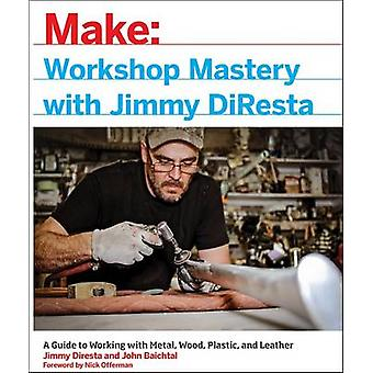 Workshop Mastery with Jimmy DiResta - A Guide to Working with Metal -