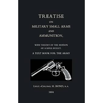 TREATISE ON MILITARY SMALL ARMS AND AMMUNITION 1884 by H Bond RA & LtCol