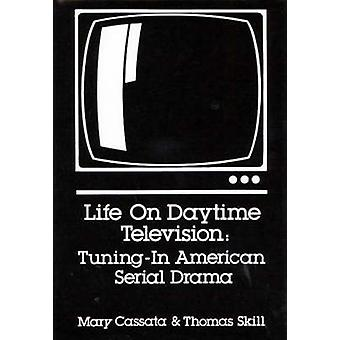 Life on Daytime Television Tuning in American Serial Drama by Cassata & Mary