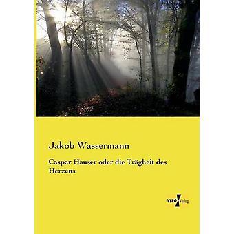 Caspar Hauser Oder Die Tragheit Des Herzens par Wassermann & Jakob