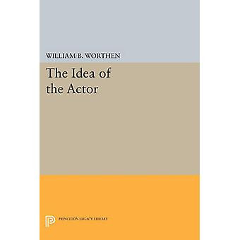 The Idea of the Actor by William B. Worthen - 9780691612065 Book