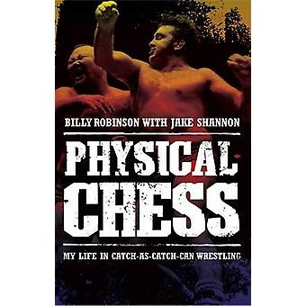 Physical Chess - My Life in Catch-As-Catch-Can Wrestling by Billy Robi