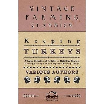 Keeping Turkeys  A Large Collection of Articles on Hatching Rearing Housing Feeding and Other Aspects of Keeping Turkeys by Various
