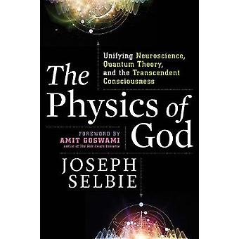 The Physics of God  Unifying Quantum Physics Consciousness MTheory Heaven Neuroscience and Transcendence by Joseph Selbie & Foreword by Amit Goswami