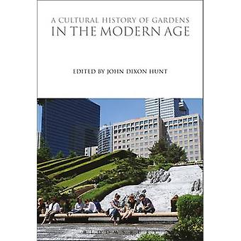A Cultural History of Gardens in the Modern Age by Edited by John Dixon Hunt
