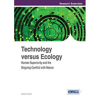 Technology Versus Ecology Human Superiority and the Ongoing Conflict with Nature by Schultz & Robert A.