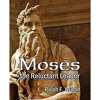 Moses the Reluctant Leader Discipleship and Leadership Lessons by Wilson & Ralph F
