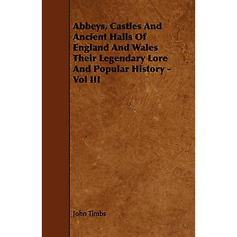 Abbeys Castles And Ancient Halls Of England And Wales Their Legendary Lore And Popular History  Vol III by Timbs & John