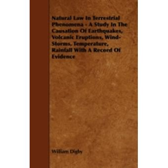 Natural Law in Terrestrial Phenomena  A Study in the Causation of Earthquakes Volcanic Eruptions WindStorms Temperature Rainfall with a Record o by Digby & William