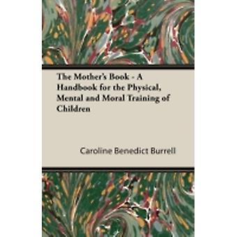 The Mothers Book  A Handbook for the Physical Mental and Moral Training of Children by Burrell & Caroline Benedict