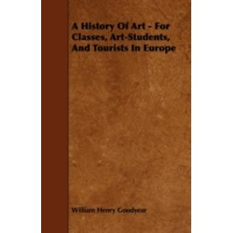 A History Of Art  For Classes ArtStudents And Tourists In Europe by Goodyear & William Henry