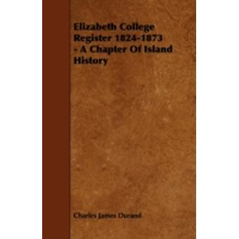 Elizabeth College Register 18241873  A Chapter of Island History by Durand & Charles James