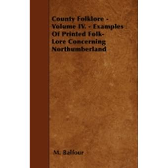 County Folklore  Volume IV.  Examples Of Printed FolkLore Concerning Northumberland by Balfour & M.