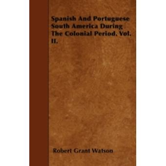 Spanish And Portuguese South America During The Colonial Period. Vol. II. by Watson & Robert Grant