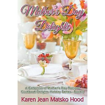 Mothers Day Delights Cookbook A Collection of Mothers Day Recipes by Hood & Karen Jean Matsko
