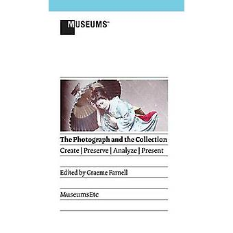 The Photograph and the Collection Create Preserve Analyze Present by Farnell & Graeme