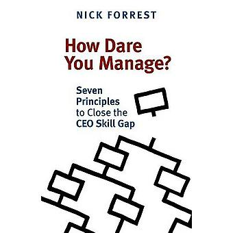 How Dare You Manage Seven Principles to Close the CEO Skill Gap by Forrest & Nick