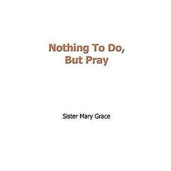 Nothing To Do But Pray by Grace & Sister Mary