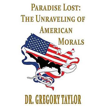 Paradise Lost The Unraveling of American Morals by Taylor & Gregory