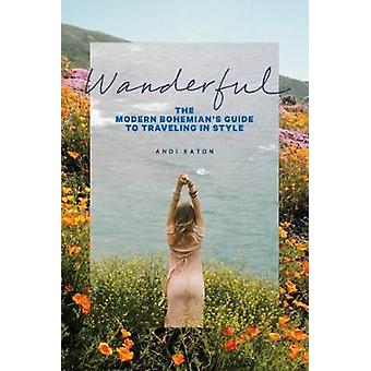 Wanderful  The Modern Bohemians Guide to Traveling in Style by Andi Eaton