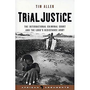 Trial Justice: The International Criminal Court� and the Lord's Resistance Army: Volume 2 (African Arguments)