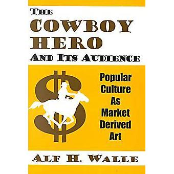 The Cowboy Hero and Its Audience  Popular Culture as Market Derived Art by State University of New York Alf H Walle Lecturer in Marketing USA