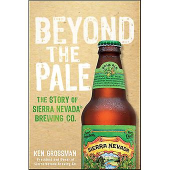 Beyond the Pale - The Story of Sierra Nevada Brewing Co. by Ken Grossm