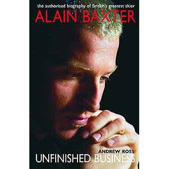 Alain Baxter Unfinished Business - The Authorised Biography of Britain
