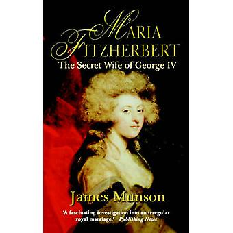 Maria Fitzherbert The Secret Wife of George IV by Munson & James