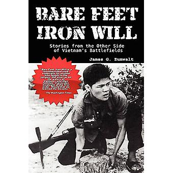 Bare Feet Iron Will Stories from the Other Side of Vietnams Battlefields by Zumwalt & James G.