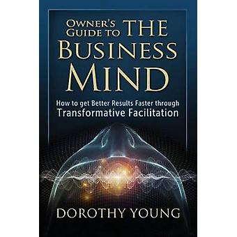 Owners Guide to The Business Mind How to get Better Results Faster through Transformative Facilitation by Young & Dorothy