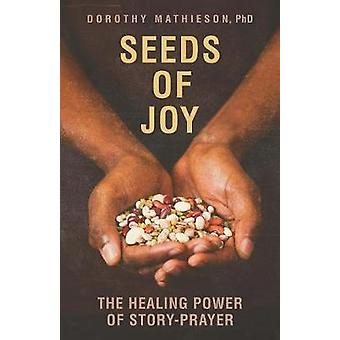 Seeds of Joy The Healing Power of StoryPrayer by Mathieson & Dorothy