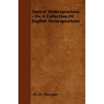 Topical Shakespeariana  Or A Collection Of English Shakespeariana by Morgan & H. H.
