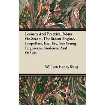 Lessons and Practical Notes on Steam the Steam Engine Propellers Etc Etc for Young Engineers Students and Others by King & William Henry