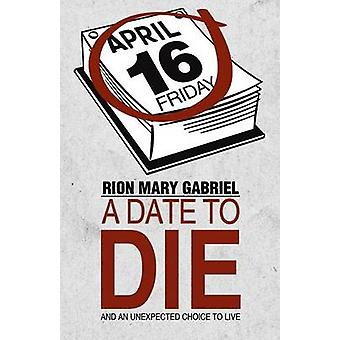 A Date to Die And an Unexpected Choice to Live by Gabriel & Rion Mary