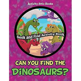 Can You Find the Dinosaurs Seek and Find Activity Book by Activity Attic Books