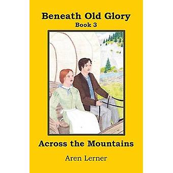Across the Mountains Beneath Old Glory Book 3 by Lerner & Aren