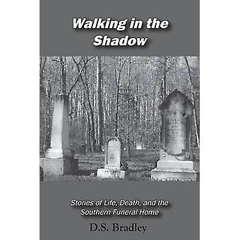 Walking in the Shadow Stories of Life Death and the Southern Funeral Home by Bradley & D Shane